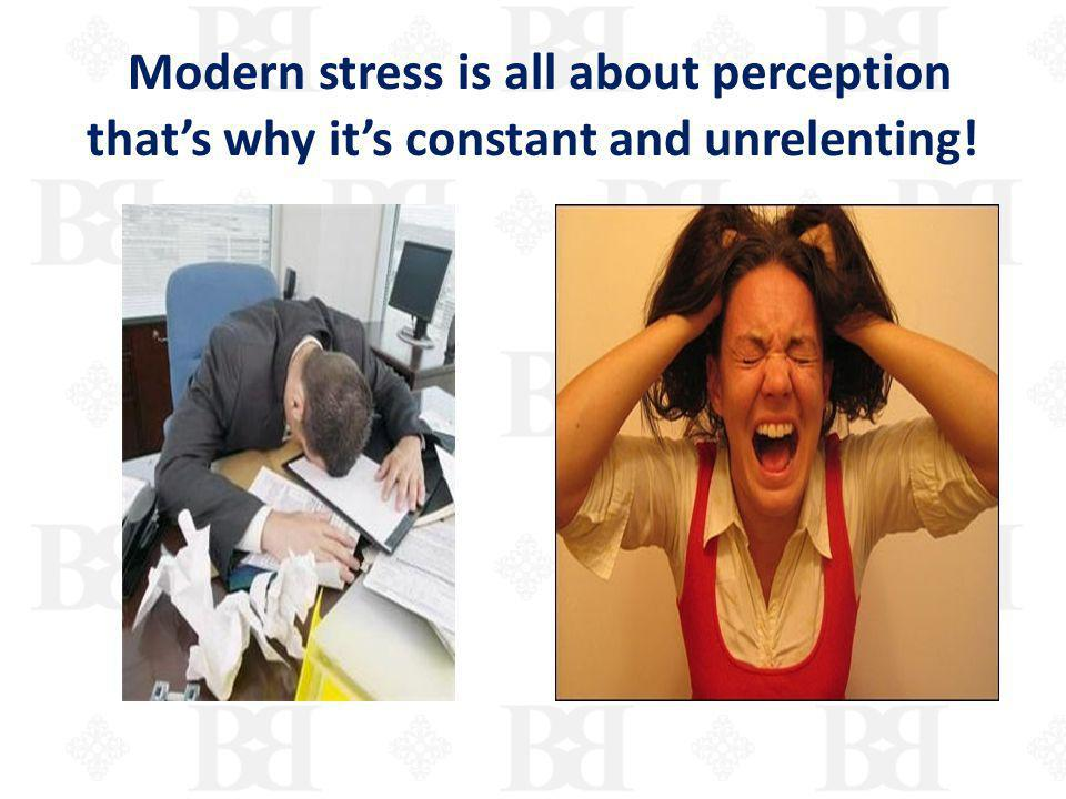 Modern stress is all about perception thats why its constant and unrelenting!