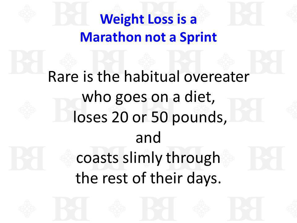 Weight Loss is a Marathon not a Sprint Rare is the habitual overeater who goes on a diet, loses 20 or 50 pounds, and coasts slimly through the rest of