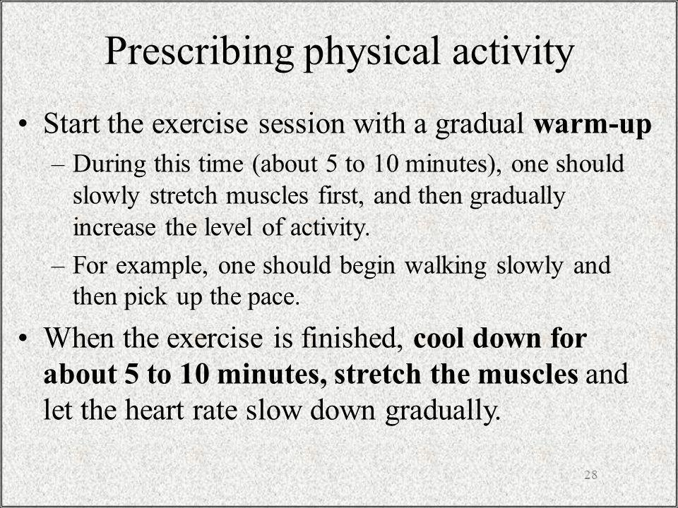 Prescribing physical activity Start the exercise session with a gradual warm-up –During this time (about 5 to 10 minutes), one should slowly stretch muscles first, and then gradually increase the level of activity.