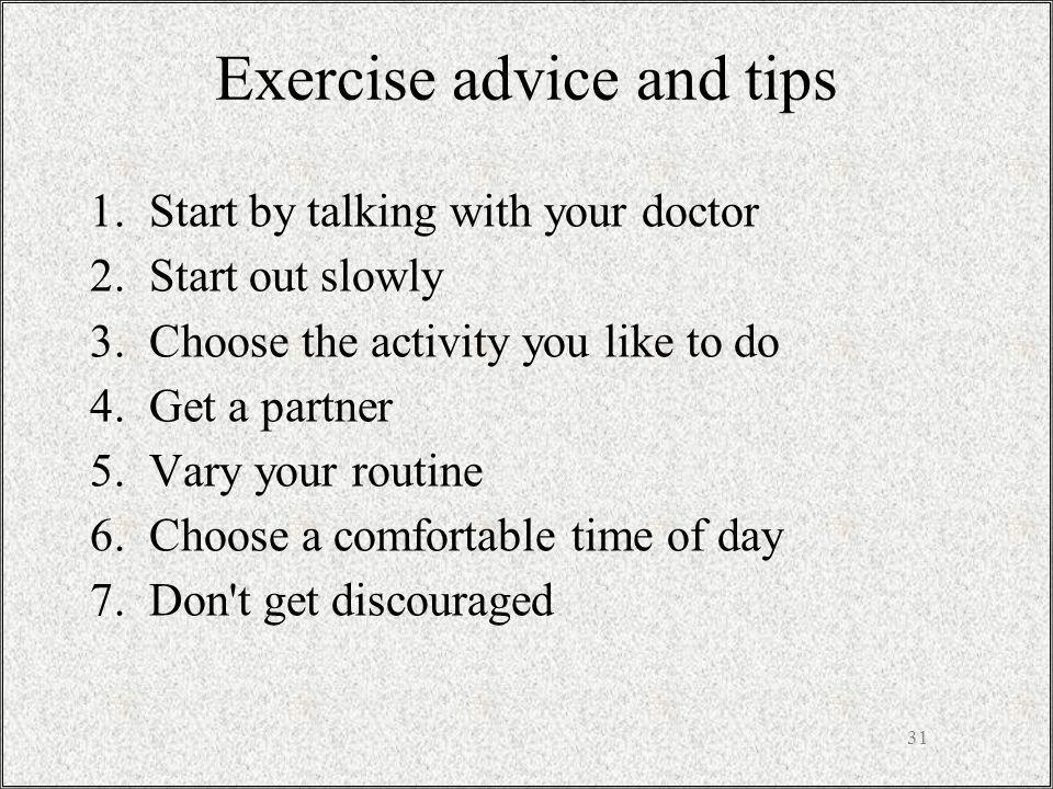 Exercise advice and tips 1.Start by talking with your doctor 2.Start out slowly 3.Choose the activity you like to do 4.Get a partner 5.Vary your routine 6.Choose a comfortable time of day 7.Don t get discouraged 31