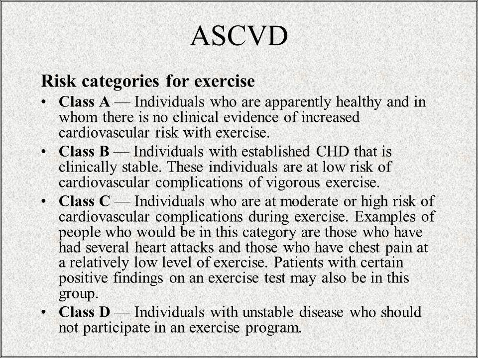 ASCVD Risk categories for exercise Class A Individuals who are apparently healthy and in whom there is no clinical evidence of increased cardiovascular risk with exercise.