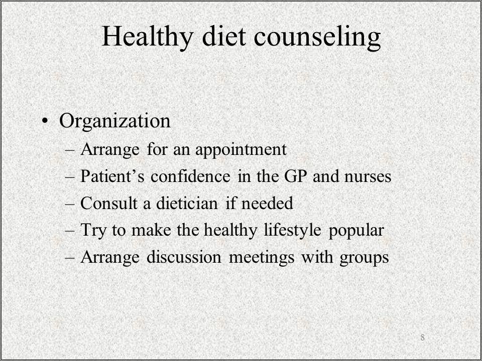 Healthy diet counseling Organization –Arrange for an appointment –Patients confidence in the GP and nurses –Consult a dietician if needed –Try to make the healthy lifestyle popular –Arrange discussion meetings with groups 8