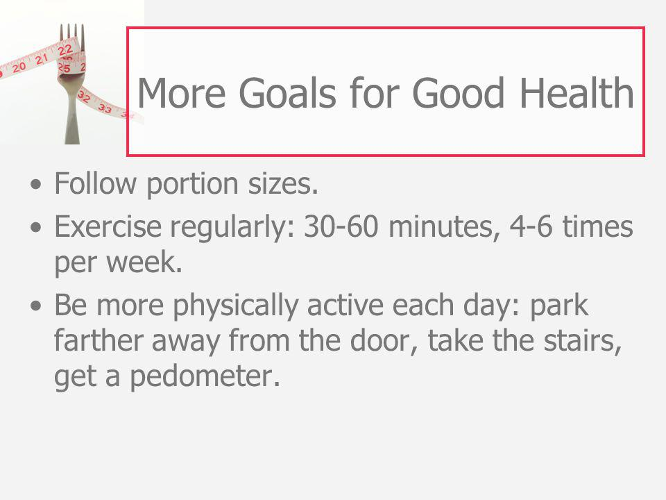 More Goals for Good Health Follow portion sizes.