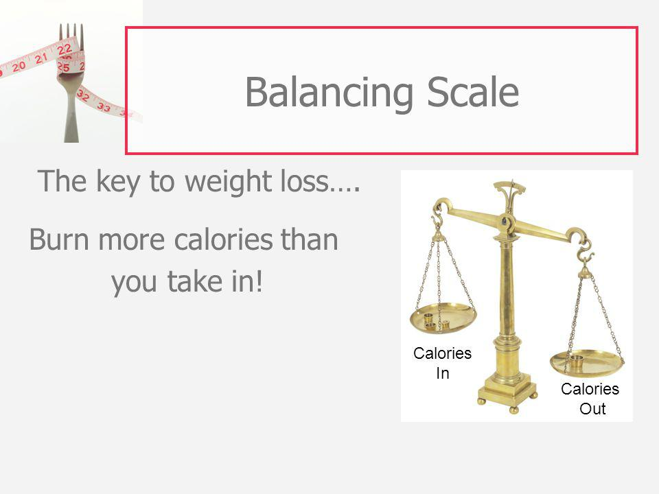 Balancing Scale The key to weight loss…. Burn more calories than you take in.