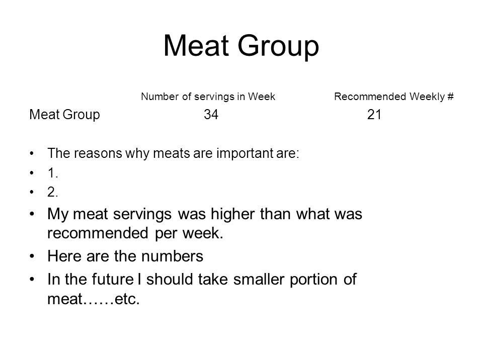Meat Group Number of servings in Week Recommended Weekly # Meat Group 3421 The reasons why meats are important are: 1.
