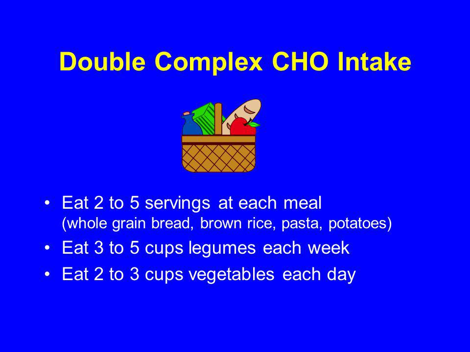 Double Complex CHO Intake Eat 2 to 5 servings at each meal (whole grain bread, brown rice, pasta, potatoes) Eat 3 to 5 cups legumes each week Eat 2 to 3 cups vegetables each day