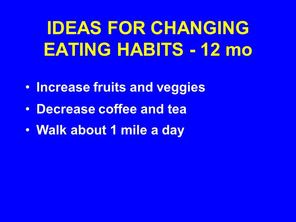 IDEAS FOR CHANGING EATING HABITS - 12 mo Increase fruits and veggies Decrease coffee and tea Walk about 1 mile a day