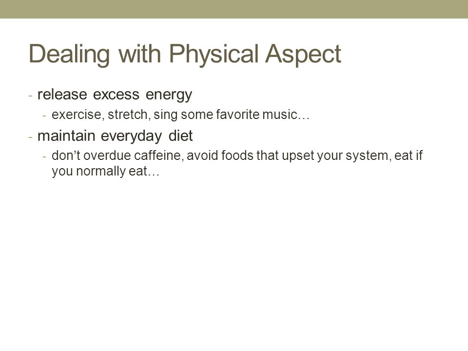 Dealing with Physical Aspect - release excess energy - exercise, stretch, sing some favorite music… - maintain everyday diet - dont overdue caffeine, avoid foods that upset your system, eat if you normally eat…