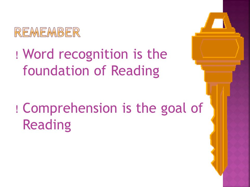 ! Word recognition is the foundation of Reading ! Comprehension is the goal of Reading