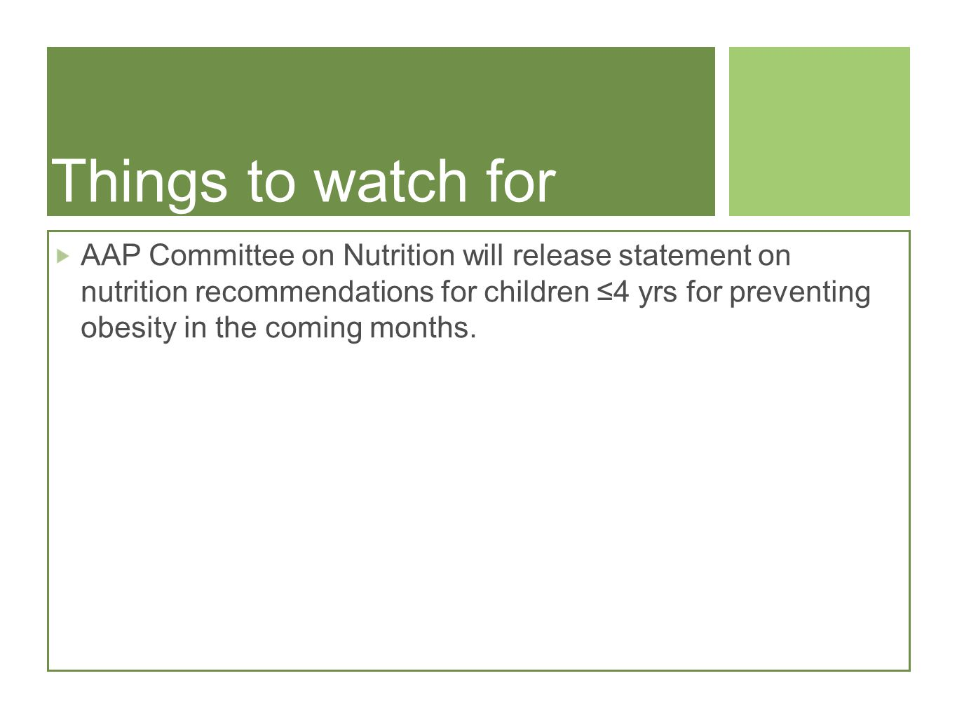 Things to watch for AAP Committee on Nutrition will release statement on nutrition recommendations for children 4 yrs for preventing obesity in the coming months.