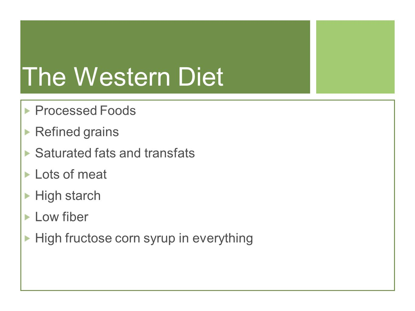 The Western Diet Processed Foods Refined grains Saturated fats and transfats Lots of meat High starch Low fiber High fructose corn syrup in everything
