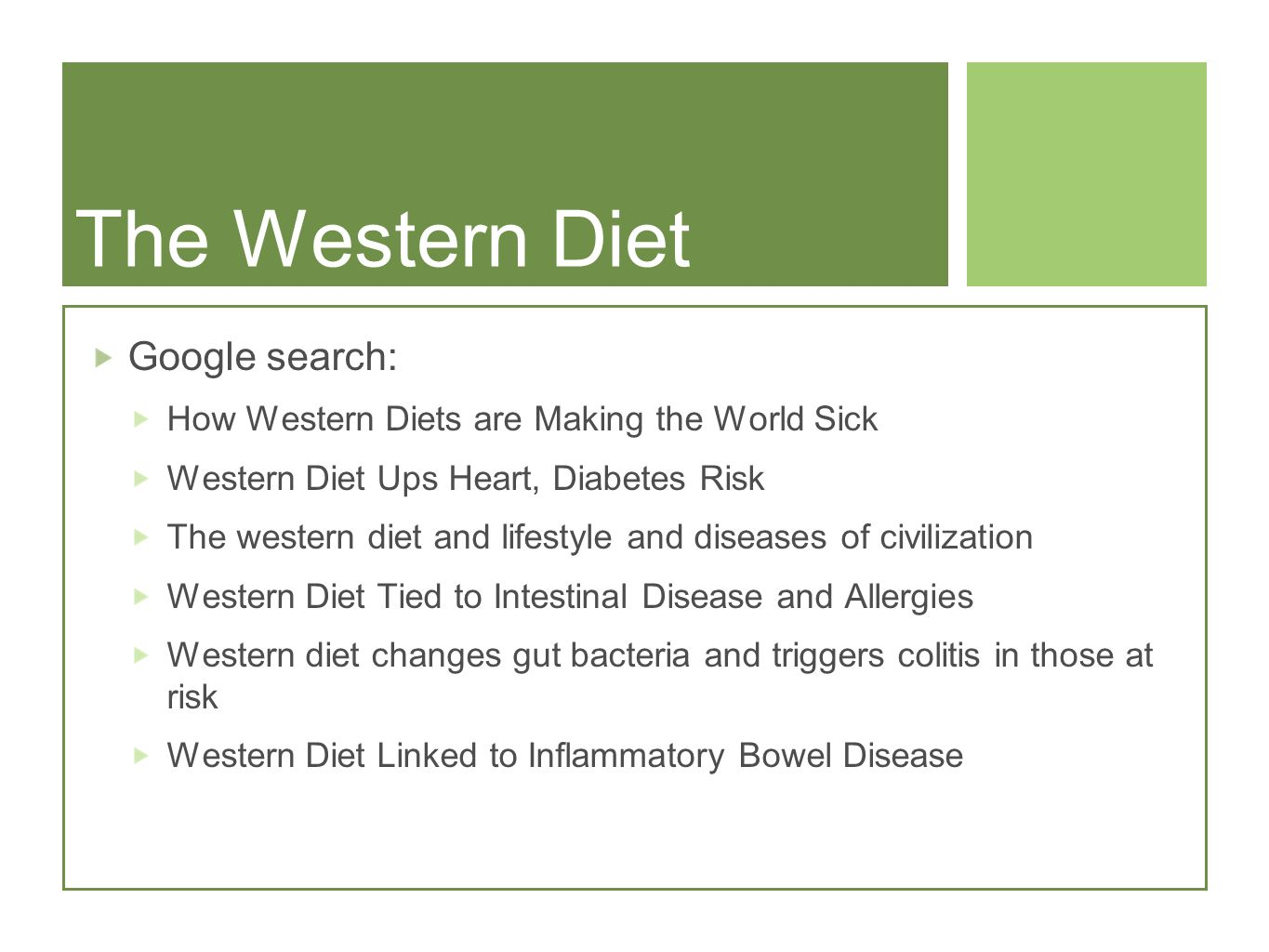 The Western Diet Google search: How Western Diets are Making the World Sick Western Diet Ups Heart, Diabetes Risk The western diet and lifestyle and diseases of civilization Western Diet Tied to Intestinal Disease and Allergies Western diet changes gut bacteria and triggers colitis in those at risk Western Diet Linked to Inflammatory Bowel Disease