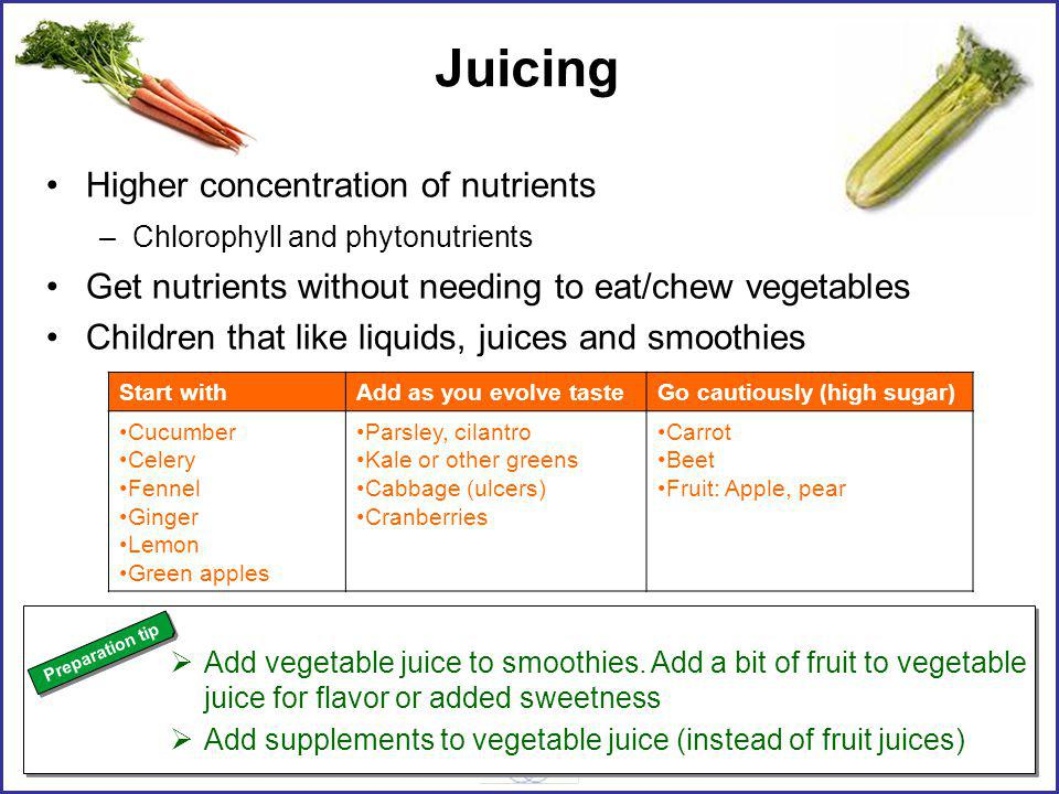 Juicing Higher concentration of nutrients –Chlorophyll and phytonutrients Get nutrients without needing to eat/chew vegetables Children that like liquids, juices and smoothies Add vegetable juice to smoothies.