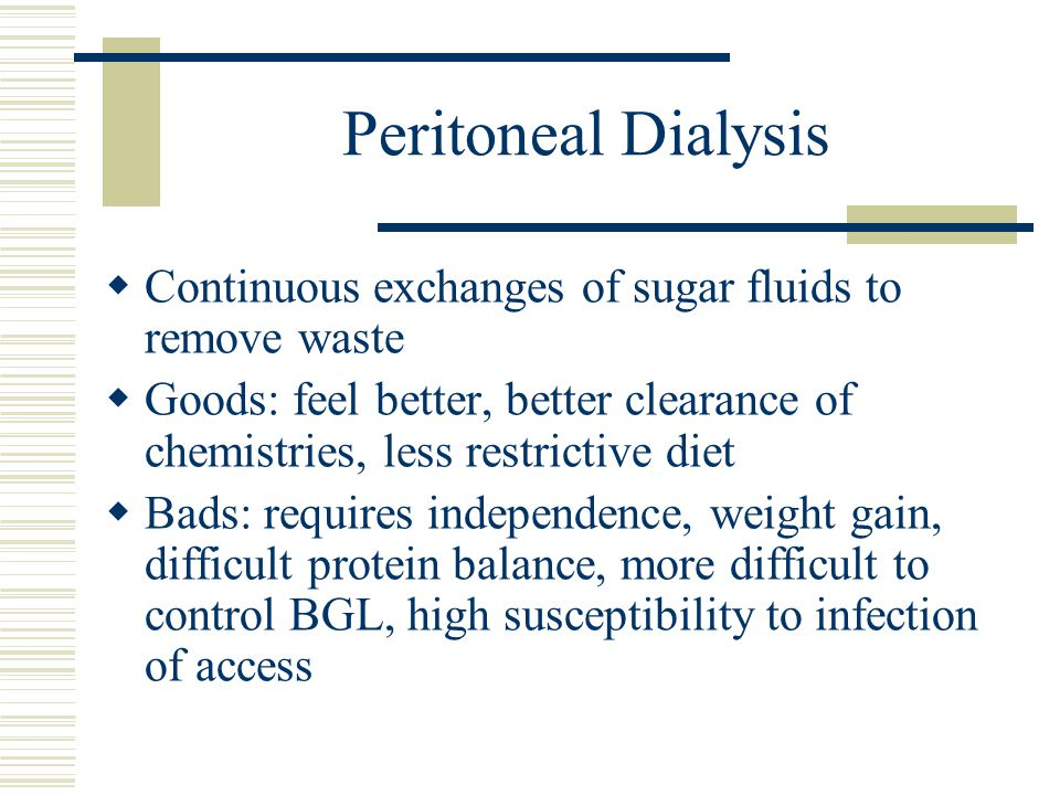 Peritoneal Dialysis Continuous exchanges of sugar fluids to remove waste Goods: feel better, better clearance of chemistries, less restrictive diet Bads: requires independence, weight gain, difficult protein balance, more difficult to control BGL, high susceptibility to infection of access