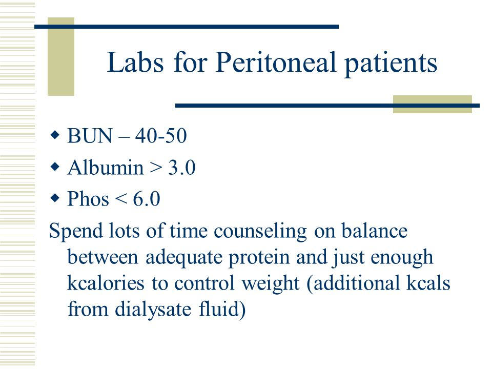 Labs for Peritoneal patients BUN – 40-50 Albumin > 3.0 Phos < 6.0 Spend lots of time counseling on balance between adequate protein and just enough kc
