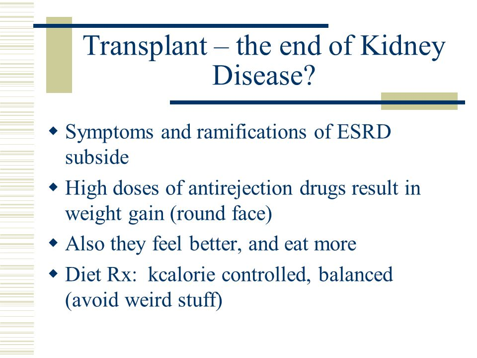 Transplant – the end of Kidney Disease? Symptoms and ramifications of ESRD subside High doses of antirejection drugs result in weight gain (round face