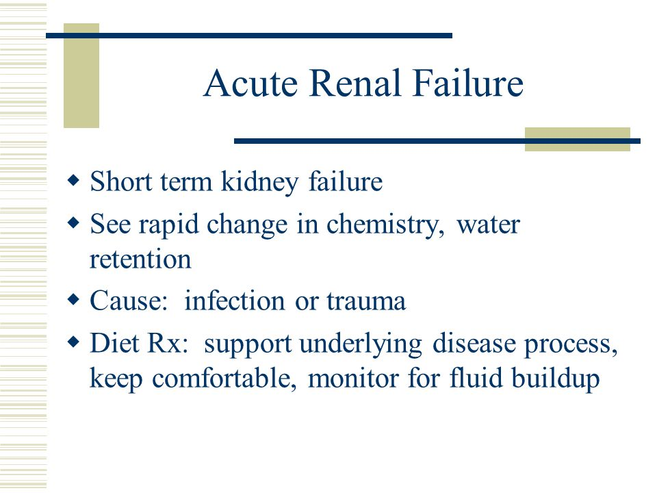 Acute Renal Failure Short term kidney failure See rapid change in chemistry, water retention Cause: infection or trauma Diet Rx: support underlying disease process, keep comfortable, monitor for fluid buildup