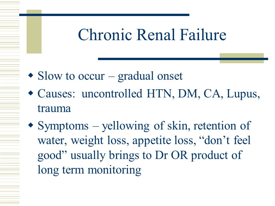 Chronic Renal Failure Slow to occur – gradual onset Causes: uncontrolled HTN, DM, CA, Lupus, trauma Symptoms – yellowing of skin, retention of water,