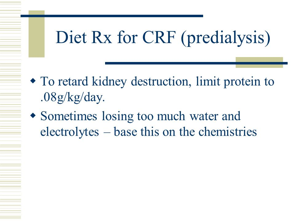 Diet Rx for CRF (predialysis) To retard kidney destruction, limit protein to.08g/kg/day.
