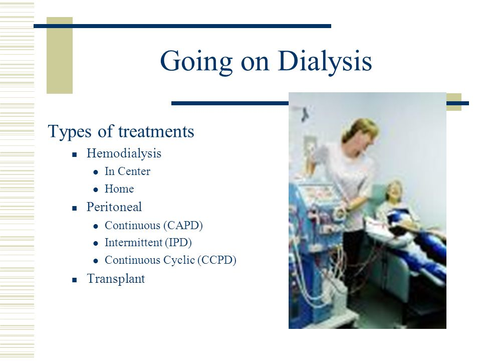 Going on Dialysis Types of treatments Hemodialysis In Center Home Peritoneal Continuous (CAPD) Intermittent (IPD) Continuous Cyclic (CCPD) Transplant