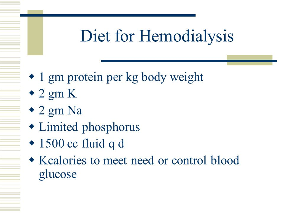 Diet for Hemodialysis 1 gm protein per kg body weight 2 gm K 2 gm Na Limited phosphorus 1500 cc fluid q d Kcalories to meet need or control blood gluc