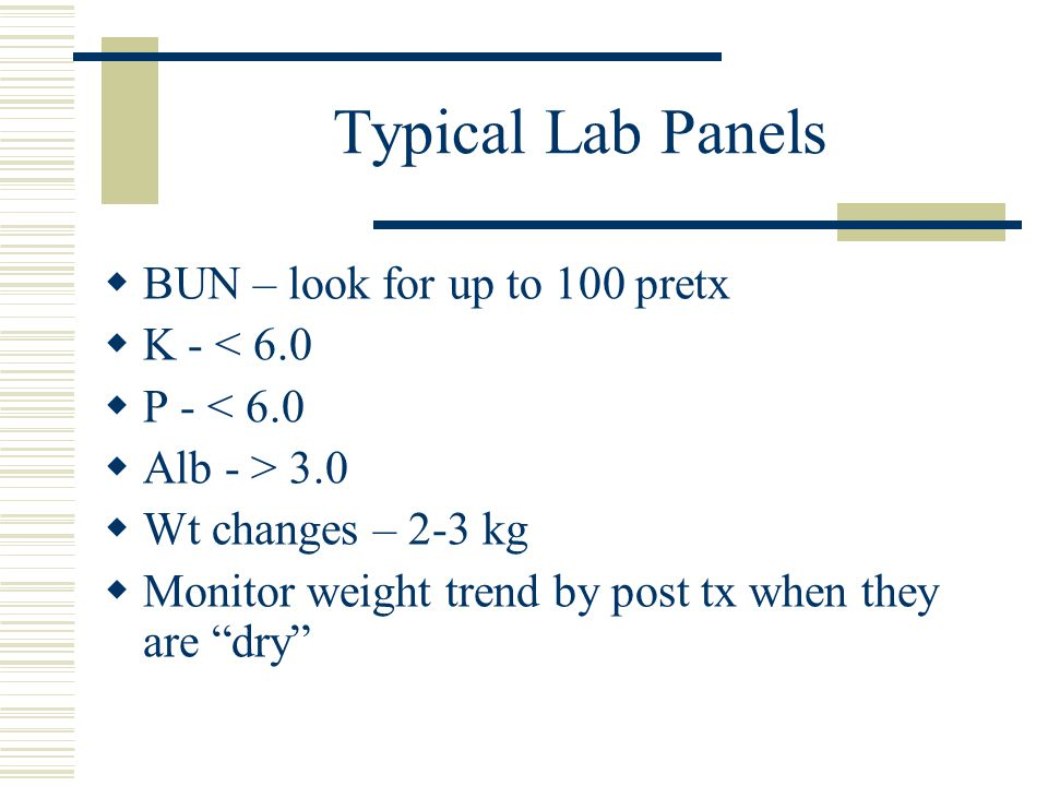 Typical Lab Panels BUN – look for up to 100 pretx K - < 6.0 P - < 6.0 Alb - > 3.0 Wt changes – 2-3 kg Monitor weight trend by post tx when they are dry