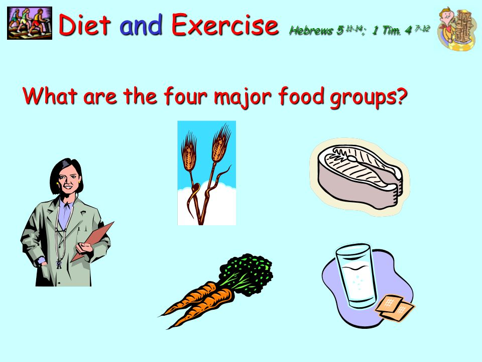 y Diet and Exercise Hebrews 5 11-14 ; 1 Tim. 4 7-12 What are the four major food groups? five