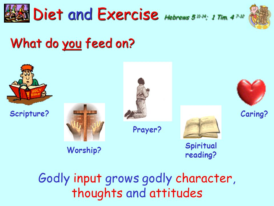 y Diet and Exercise Hebrews 5 11-14 ; 1 Tim. 4 7-12 What do you feed on? Anger, insult Unrealistic expectations, foul language Racism, lewd or violent