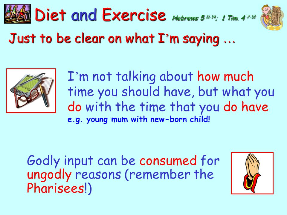 y Diet and Exercise Hebrews 5 11-14 ; 1 Tim. 4 7-12 What do you feed on? Scripture? Worship? Prayer? Caring? Spiritual reading? Godly input grows godl