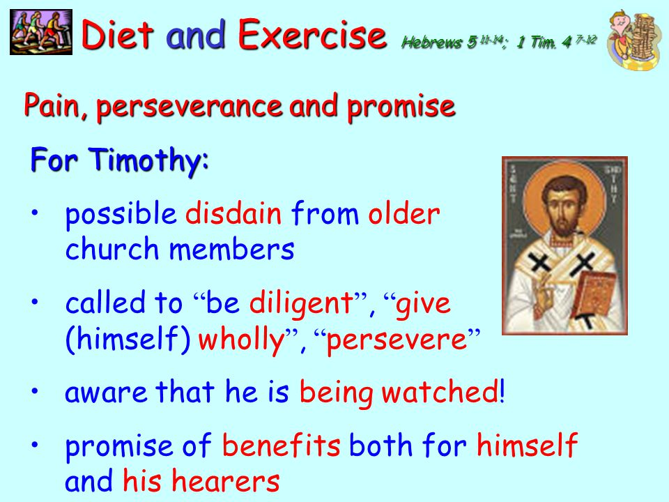 y Diet and Exercise Hebrews 5 11-14 ; 1 Tim. 4 7-12 Pain, perseverance and promise costly – time, effort, money, endurance, sacrifice, choices a week