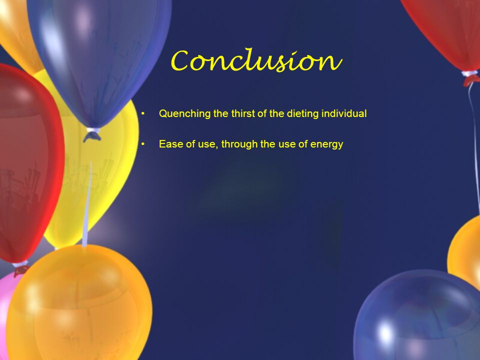 Conclusion Quenching the thirst of the dieting individual Ease of use, through the use of energy