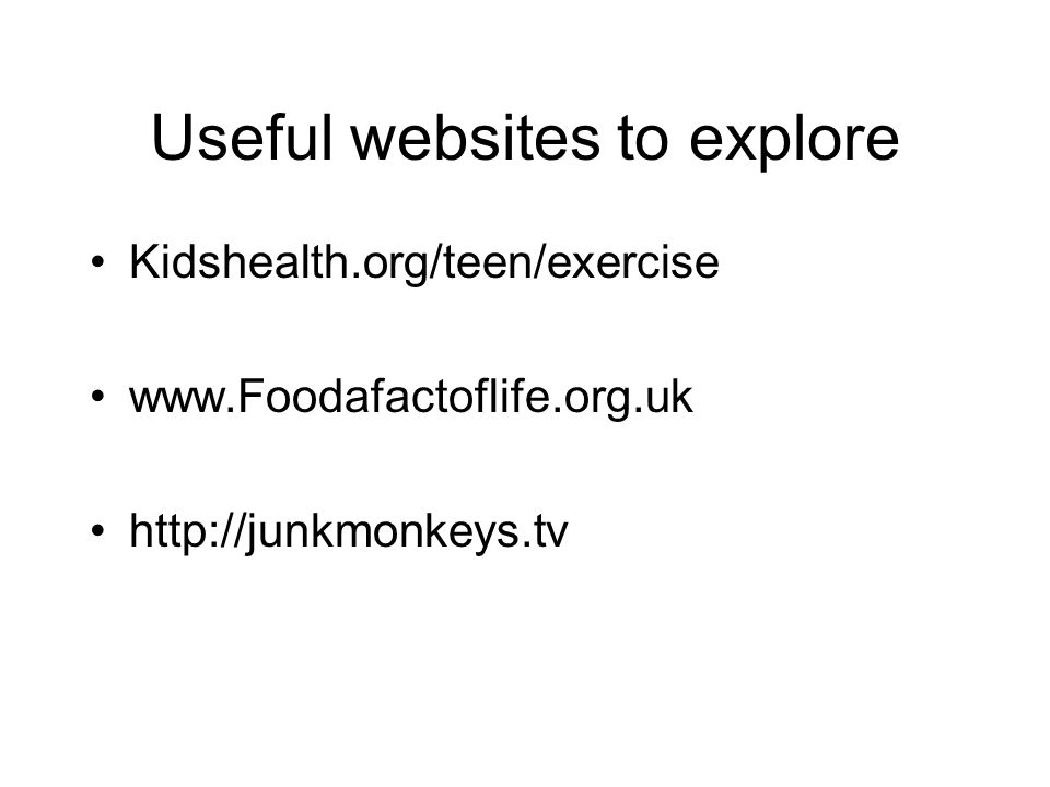 Useful websites to explore Kidshealth.org/teen/exercise www.Foodafactoflife.org.uk http://junkmonkeys.tv