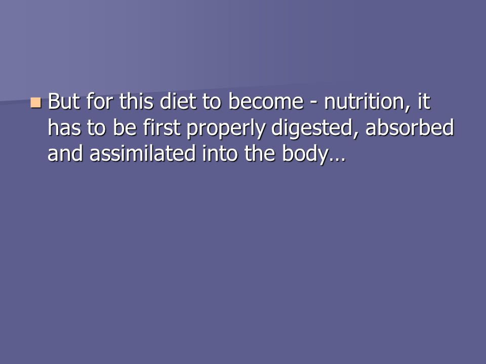 But for this diet to become - nutrition, it has to be first properly digested, absorbed and assimilated into the body… But for this diet to become - n