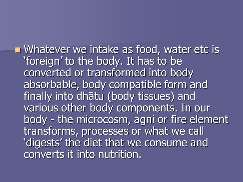 Whatever we intake as food, water etc is foreign to the body. It has to be converted or transformed into body absorbable, body compatible form and fin