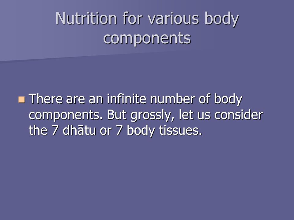 Nutrition for various body components There are an infinite number of body components. But grossly, let us consider the 7 dhātu or 7 body tissues. The