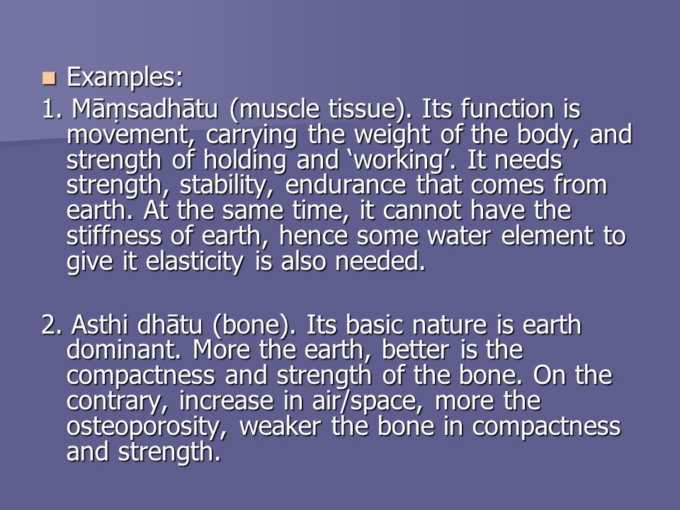 Examples: Examples: 1. Māsadhātu (muscle tissue). Its function is movement, carrying the weight of the body, and strength of holding and working. It n