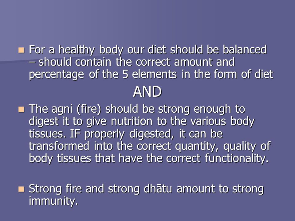For a healthy body our diet should be balanced – should contain the correct amount and percentage of the 5 elements in the form of diet For a healthy