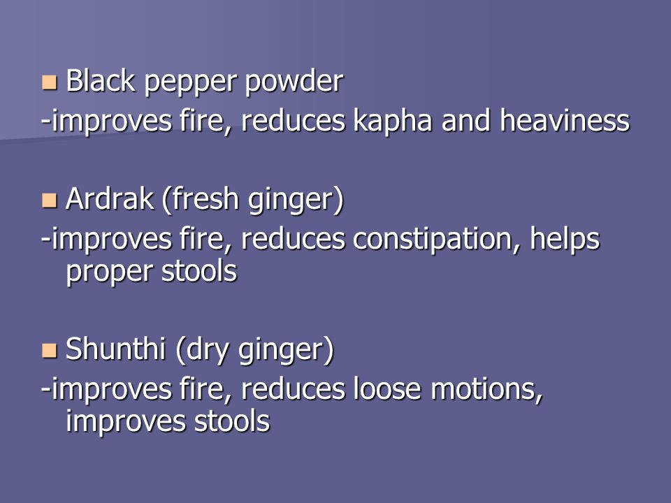Black pepper powder Black pepper powder -improves fire, reduces kapha and heaviness Ardrak (fresh ginger) Ardrak (fresh ginger) -improves fire, reduces constipation, helps proper stools Shunthi (dry ginger) Shunthi (dry ginger) -improves fire, reduces loose motions, improves stools