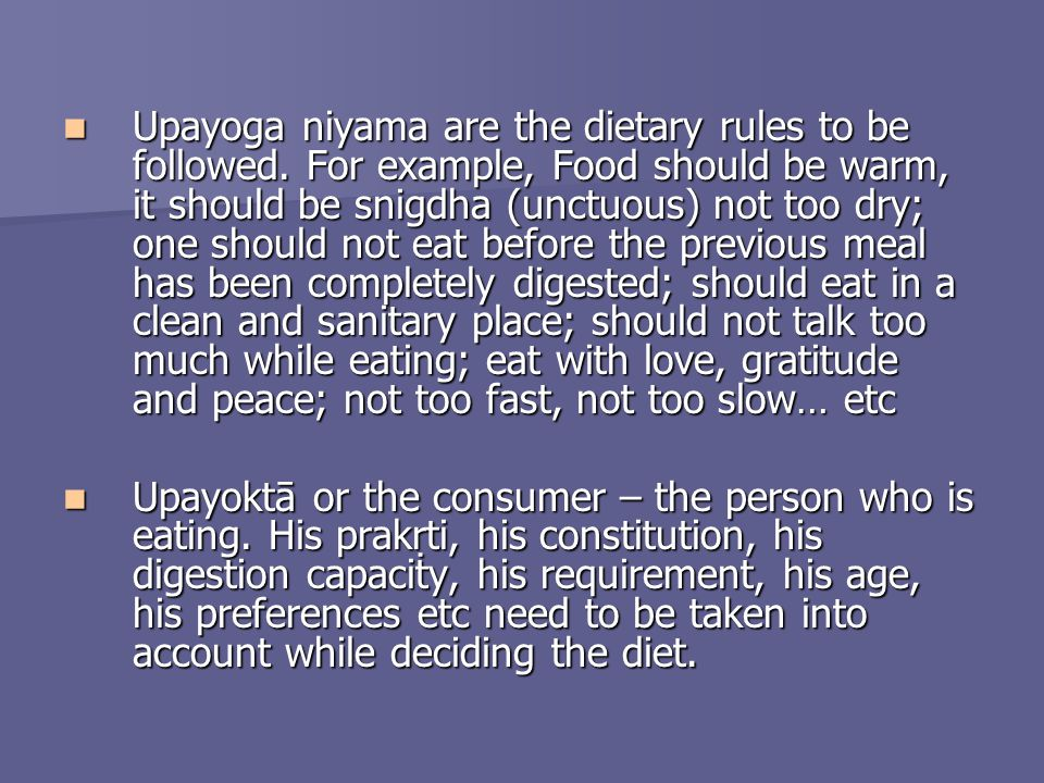 Upayoga niyama are the dietary rules to be followed. For example, Food should be warm, it should be snigdha (unctuous) not too dry; one should not eat