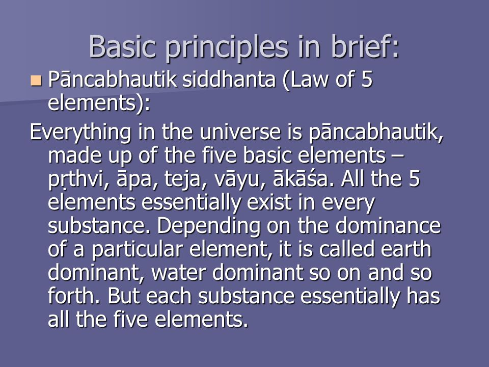 Basic principles in brief: Pāncabhautik siddhanta (Law of 5 elements): Pāncabhautik siddhanta (Law of 5 elements): Everything in the universe is pānca