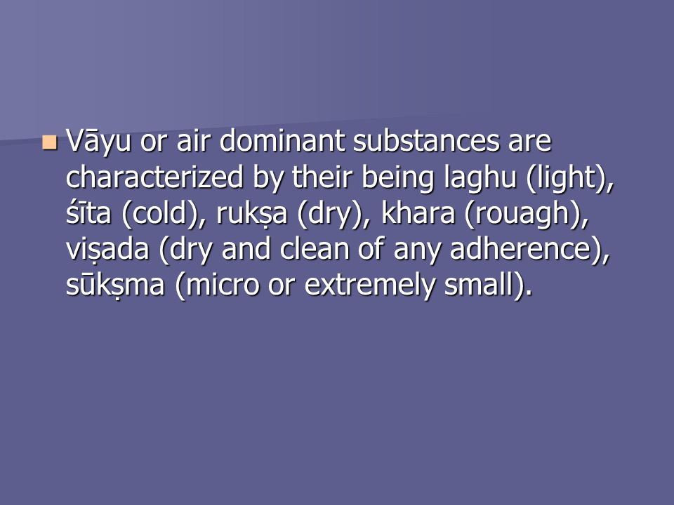 Vāyu or air dominant substances are characterized by their being laghu (light), śīta (cold), ruka (dry), khara (rouagh), viada (dry and clean of any a