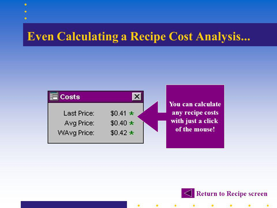 Even Calculating a Recipe Cost Analysis... You can calculate any recipe costs with just a click of the mouse! Return to Recipe screen