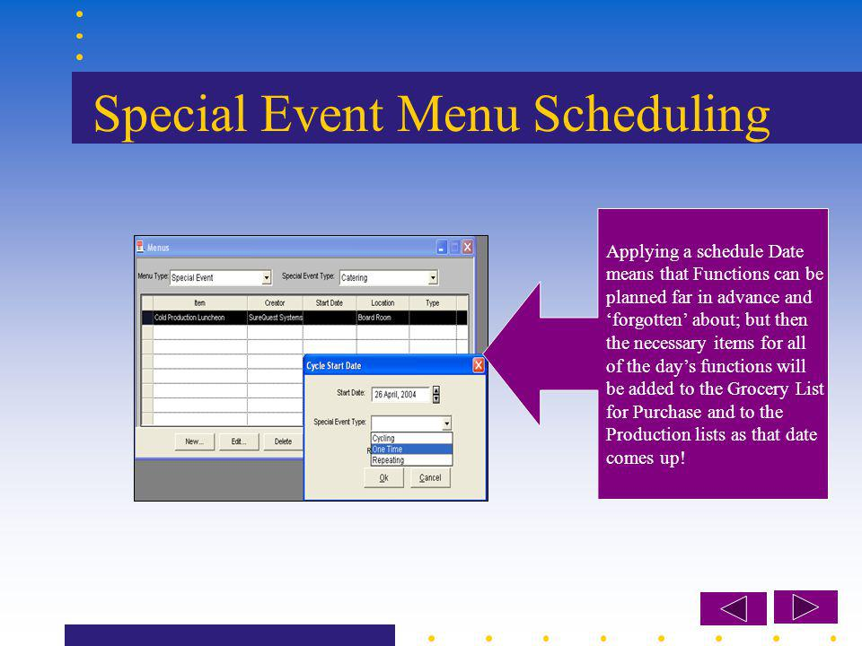 Special Event Menu Scheduling Applying a schedule Date means that Functions can be planned far in advance and forgotten about; but then the necessary items for all of the days functions will be added to the Grocery List for Purchase and to the Production lists as that date comes up!
