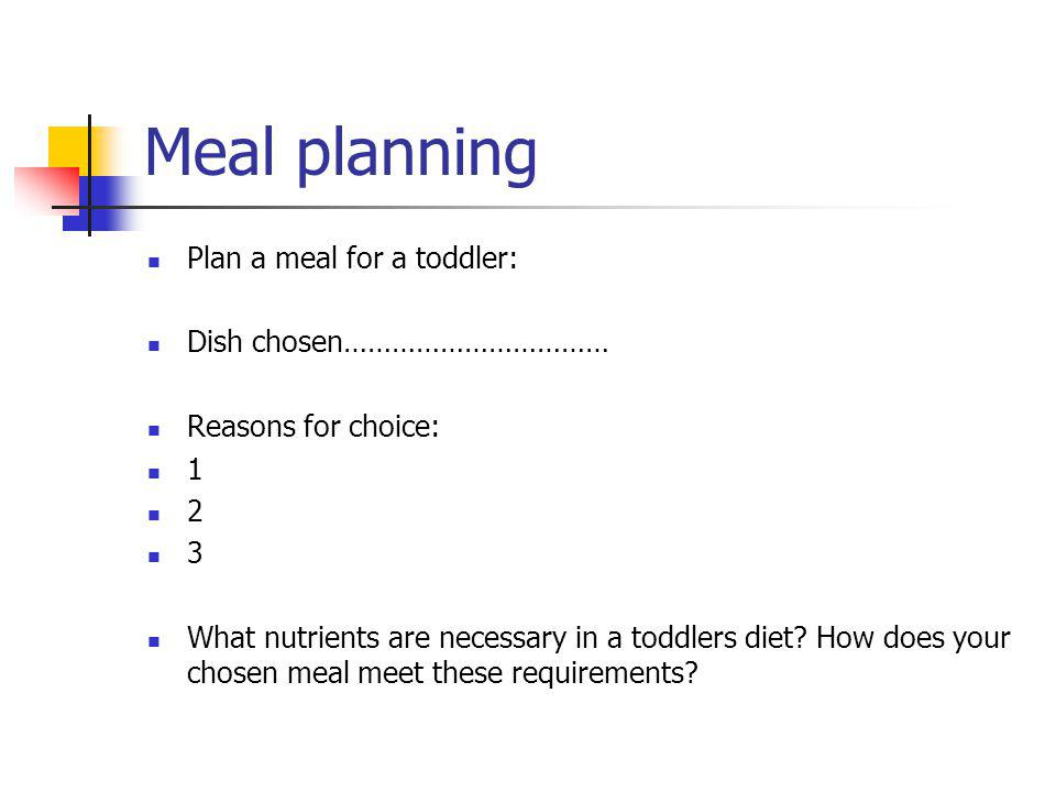 Meal planning Plan a meal for a toddler: Dish chosen…………………………… Reasons for choice: 1 2 3 What nutrients are necessary in a toddlers diet.