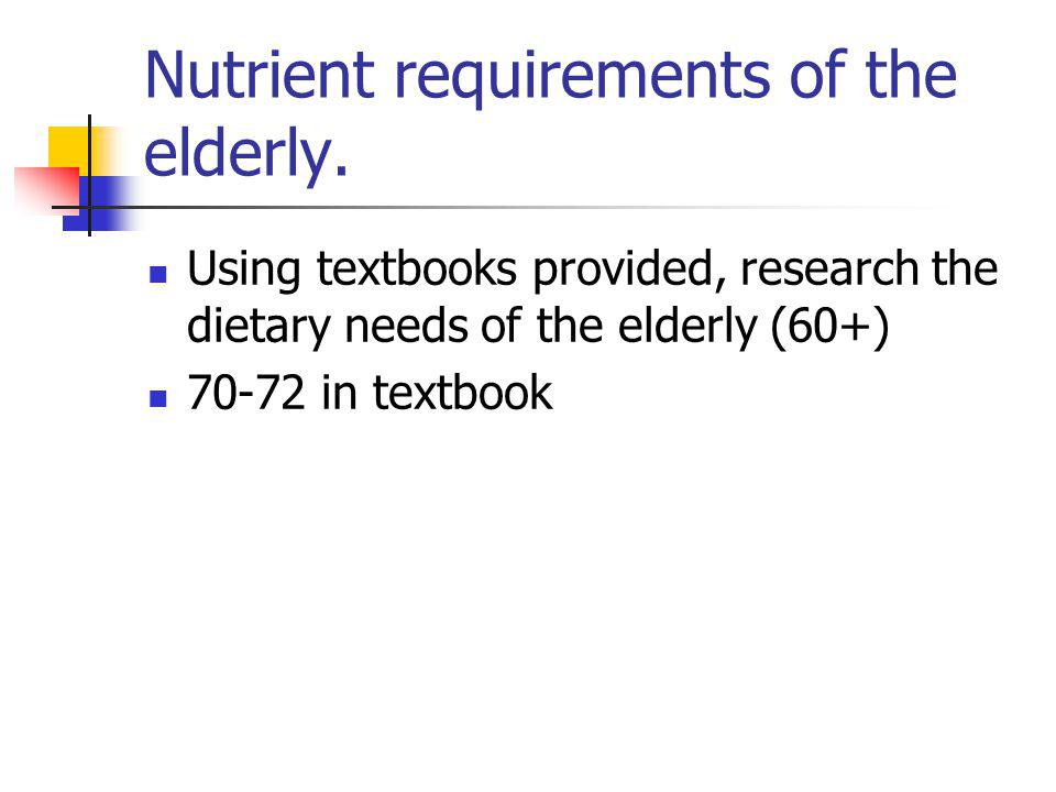 Nutrient requirements of the elderly. Using textbooks provided, research the dietary needs of the elderly (60+) 70-72 in textbook