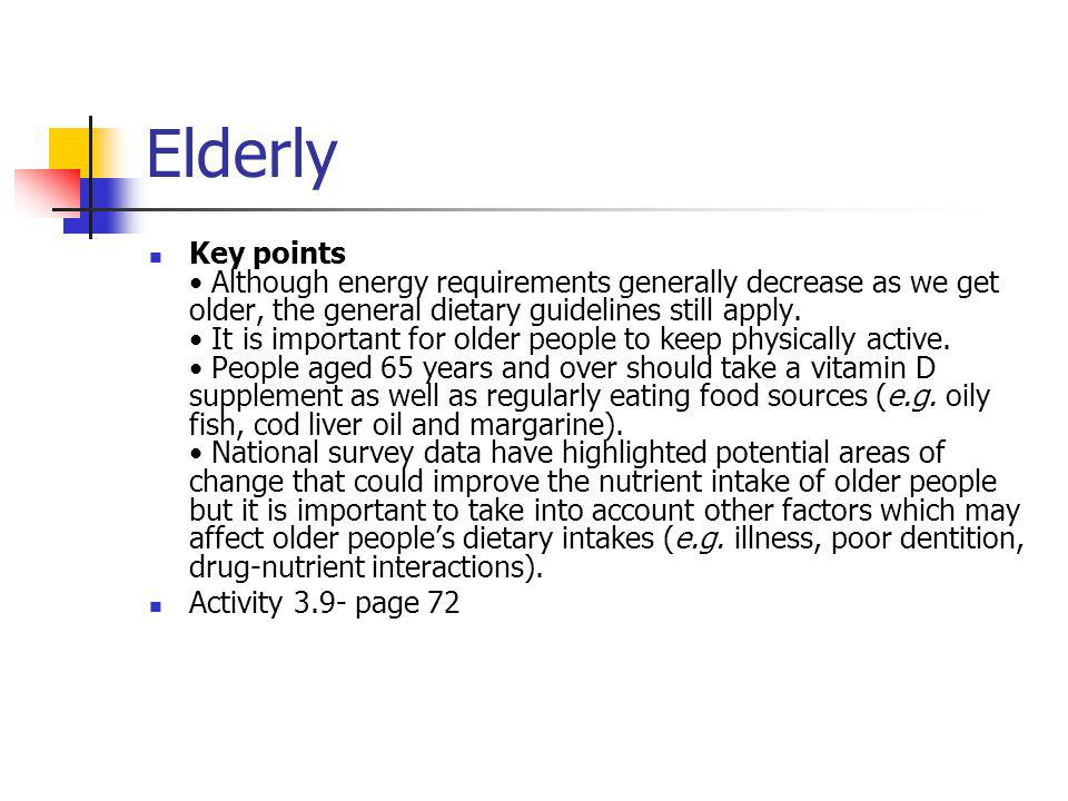Elderly Key points Although energy requirements generally decrease as we get older, the general dietary guidelines still apply. It is important for ol