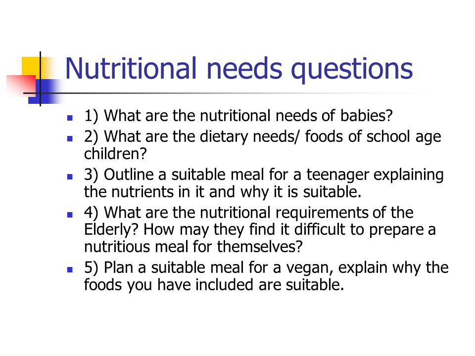 Nutritional needs questions 1) What are the nutritional needs of babies? 2) What are the dietary needs/ foods of school age children? 3) Outline a sui