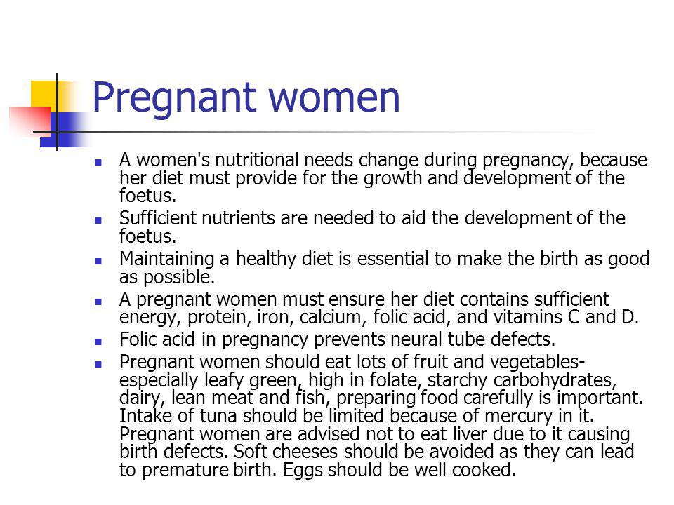 Pregnant women A women's nutritional needs change during pregnancy, because her diet must provide for the growth and development of the foetus. Suffic