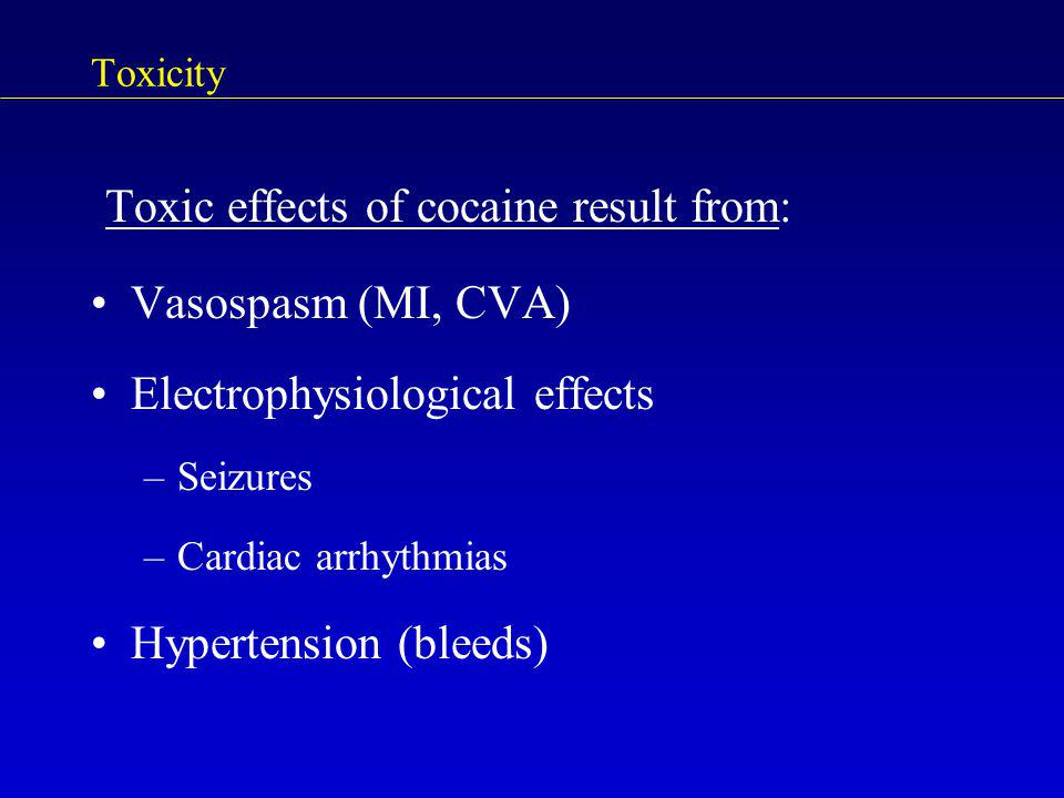 Toxicity Toxic effects of cocaine result from: Vasospasm (MI, CVA) Electrophysiological effects –Seizures –Cardiac arrhythmias Hypertension (bleeds)