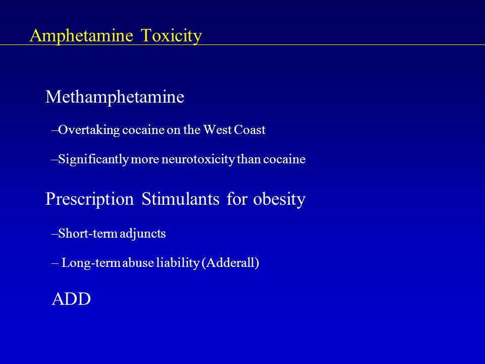 Amphetamine Toxicity Methamphetamine –Overtaking cocaine on the West Coast –Significantly more neurotoxicity than cocaine Prescription Stimulants for obesity –Short-term adjuncts – Long-term abuse liability (Adderall) ADD
